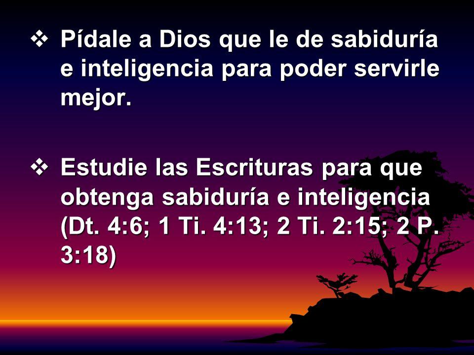 Pídale a Dios que le de sabiduría e inteligencia para poder servirle mejor. Pídale a Dios que le de sabiduría e inteligencia para poder servirle mejor