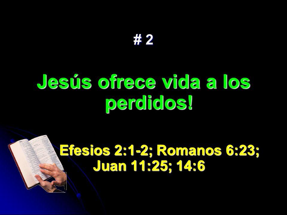 # 2 Jesús ofrece vida a los perdidos! Efesios 2:1-2; Romanos 6:23; Juan 11:25; 14:6 Efesios 2:1-2; Romanos 6:23; Juan 11:25; 14:6