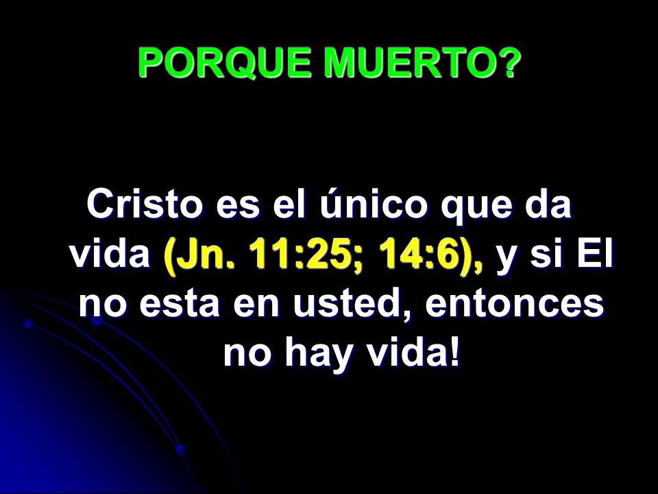 PORQUE MUERTO? Cristo es el único que da vida (Jn. 11:25; 14:6), y si El no esta en usted, entonces no hay vida!