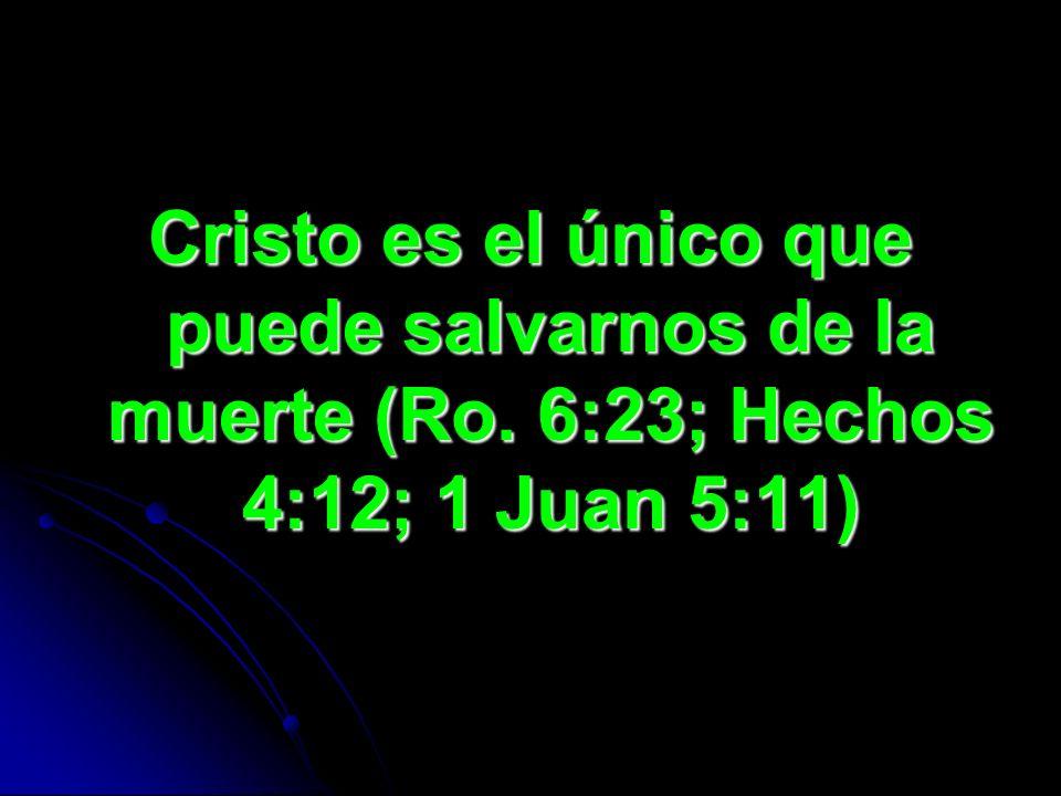 Cristo es el único que puede salvarnos de la muerte (Ro. 6:23; Hechos 4:12; 1 Juan 5:11)