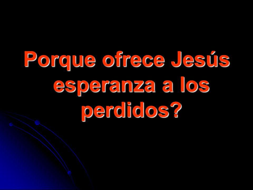 Porque ofrece Jesús esperanza a los perdidos?