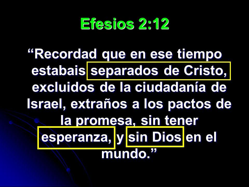 Efesios 2:12 Recordad que en ese tiempo estabais separados de Cristo, excluidos de la ciudadanía de Israel, extraños a los pactos de la promesa, sin t