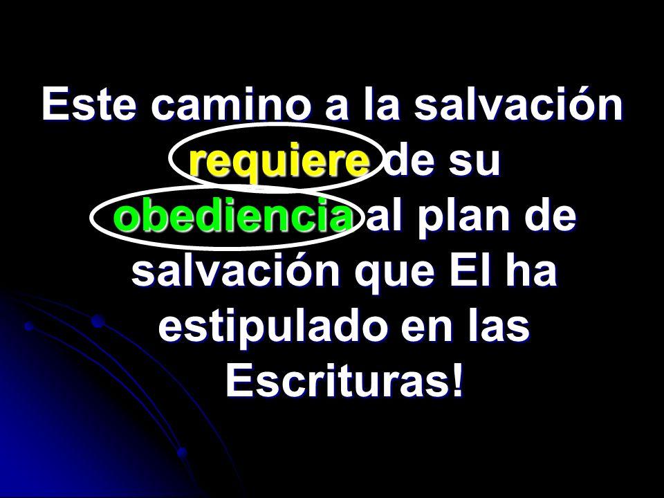 Este camino a la salvación requiere de su obediencia al plan de salvación que El ha estipulado en las Escrituras!