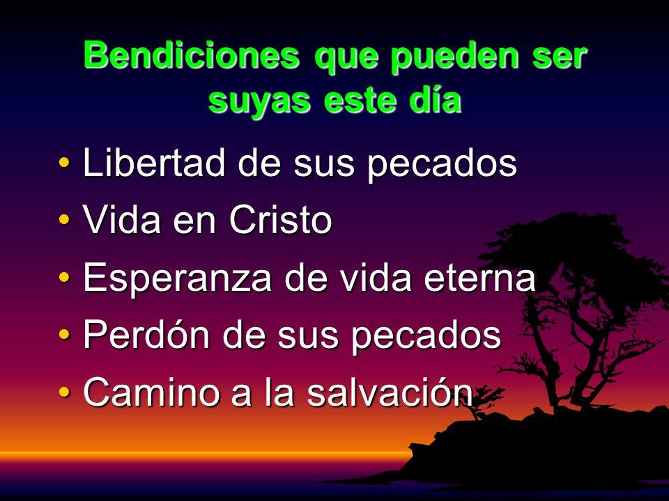 Bendiciones que pueden ser suyas este día Libertad de sus pecadosLibertad de sus pecados Vida en CristoVida en Cristo Esperanza de vida eternaEsperanz