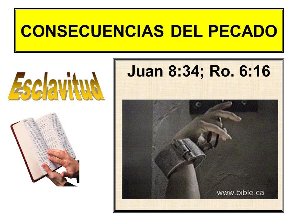 CONSECUENCIAS DEL PECADO Juan 8:34; Ro. 6:16