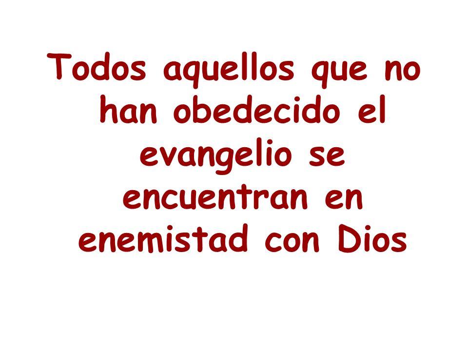 Todos aquellos que no han obedecido el evangelio se encuentran en enemistad con Dios