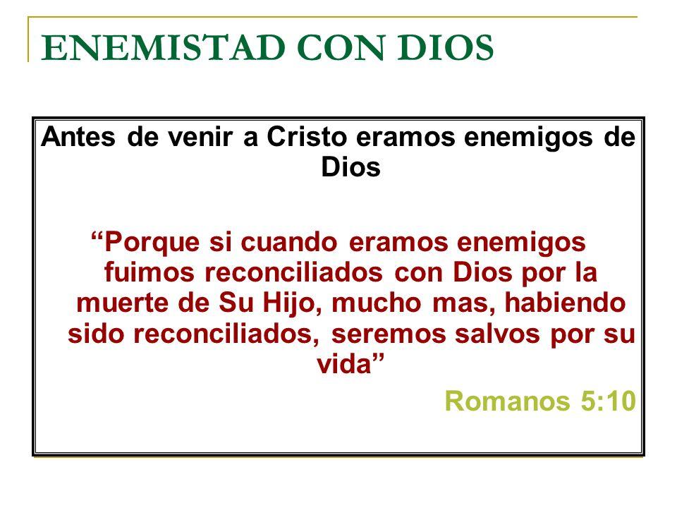 ENEMISTAD CON DIOS Antes de venir a Cristo eramos enemigos de Dios Porque si cuando eramos enemigos fuimos reconciliados con Dios por la muerte de Su