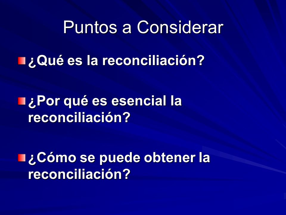 Puntos a Considerar ¿Qué es la reconciliación? ¿Por qué es esencial la reconciliación? ¿Cómo se puede obtener la reconciliación?
