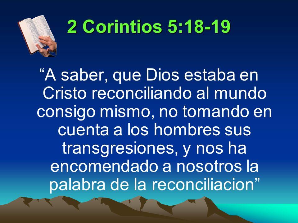 2 Corintios 5:18-19 A saber, que Dios estaba en Cristo reconciliando al mundo consigo mismo, no tomando en cuenta a los hombres sus transgresiones, y