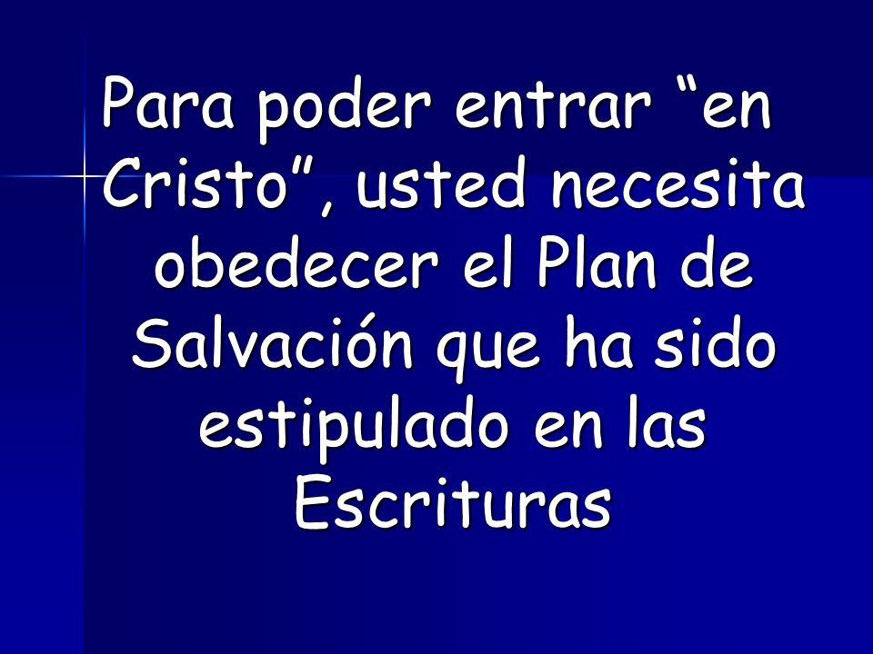 Para poder entrar en Cristo, usted necesita obedecer el Plan de Salvación que ha sido estipulado en las Escrituras