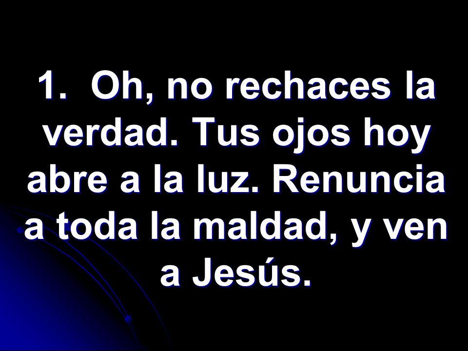 1. Oh, no rechaces la verdad. Tus ojos hoy abre a la luz. Renuncia a toda la maldad, y ven a Jesús.