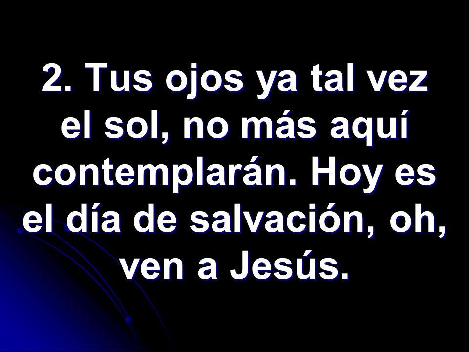 2. Tus ojos ya tal vez el sol, no más aquí contemplarán. Hoy es el día de salvación, oh, ven a Jesús.