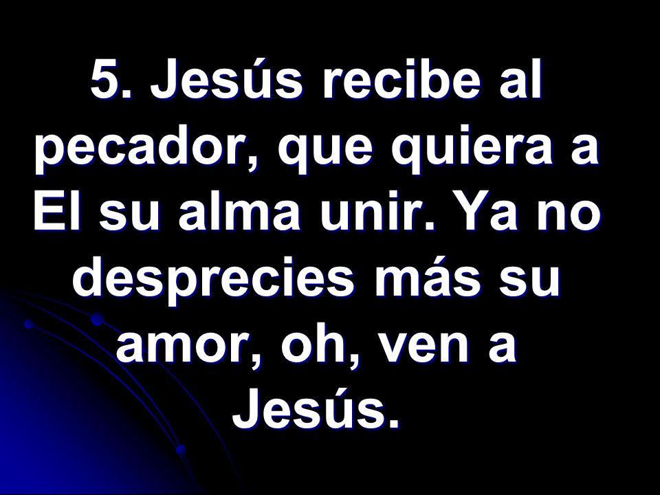 5. Jesús recibe al pecador, que quiera a El su alma unir. Ya no desprecies más su amor, oh, ven a Jesús.