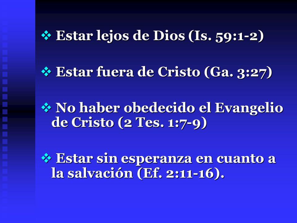 Estar lejos de Dios (Is. 59:1-2) Estar lejos de Dios (Is. 59:1-2) Estar fuera de Cristo (Ga. 3:27) Estar fuera de Cristo (Ga. 3:27) No haber obedecido