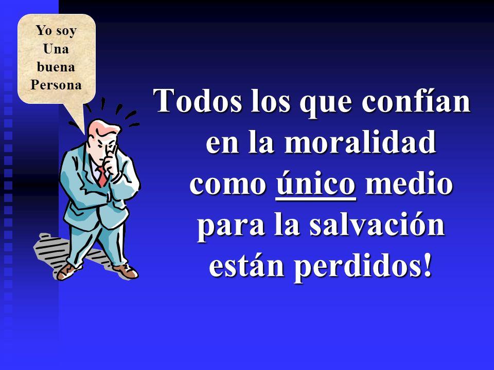 Todos los que confían en la moralidad como único medio para la salvación están perdidos! Yo soy Una buena Persona
