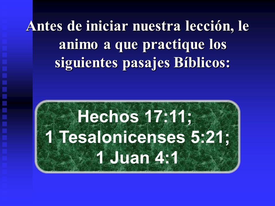 Antes de iniciar nuestra lección, le animo a que practique los siguientes pasajes Bíblicos: Hechos 17:11; 1 Tesalonicenses 5:21; 1 Juan 4:1