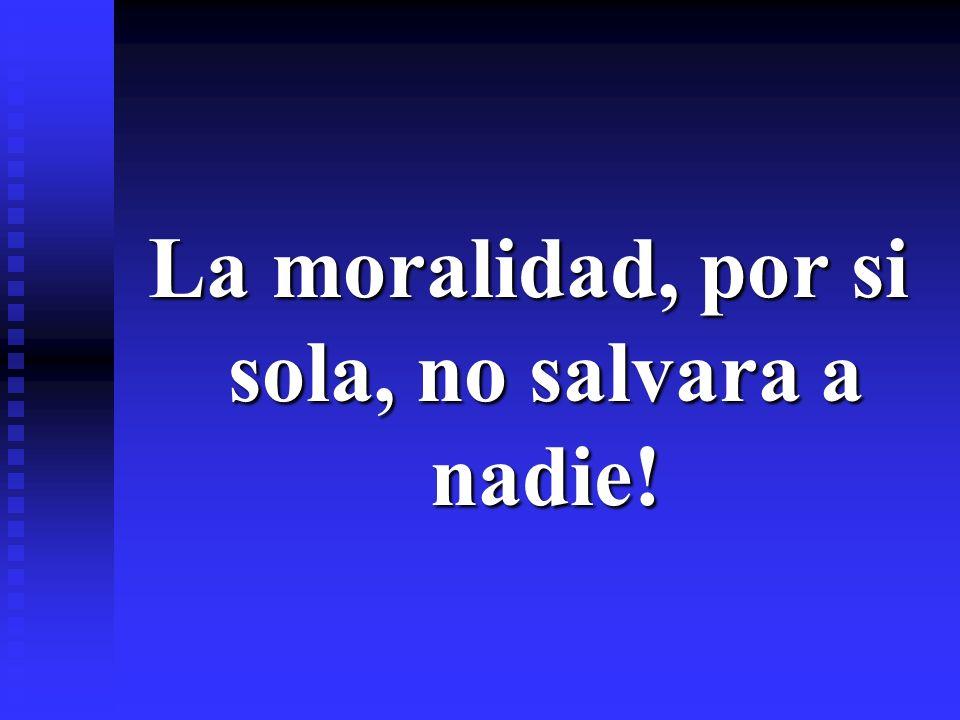 La moralidad, por si sola, no salvara a nadie!