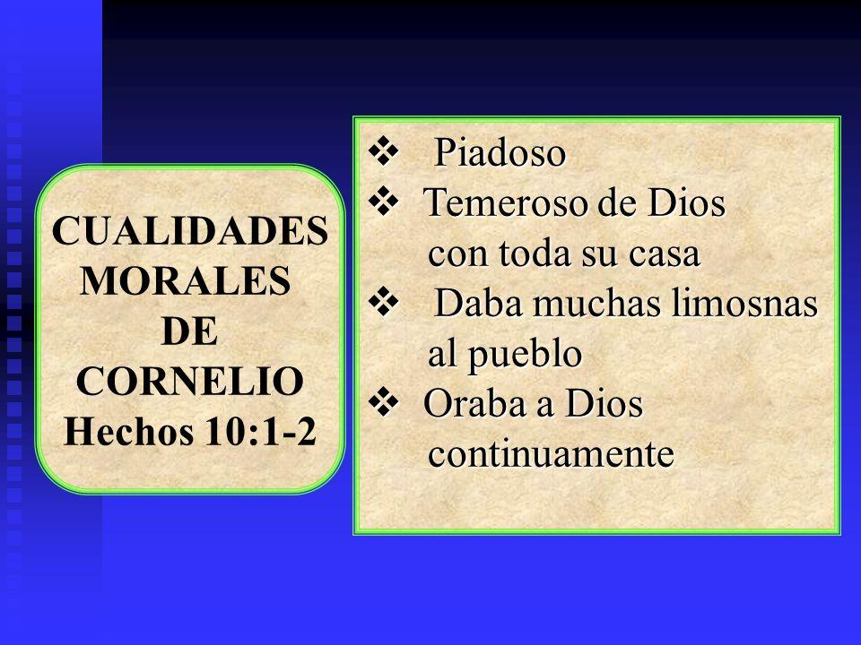 CUALIDADES MORALES DE CORNELIO Hechos 10:1-2 Piadoso Piadoso Temeroso de Dios Temeroso de Dios con toda su casa con toda su casa Daba muchas limosnas