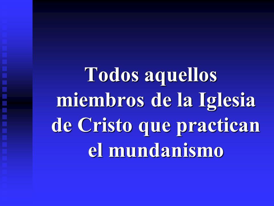 Todos aquellos miembros de la Iglesia de Cristo que practican el mundanismo