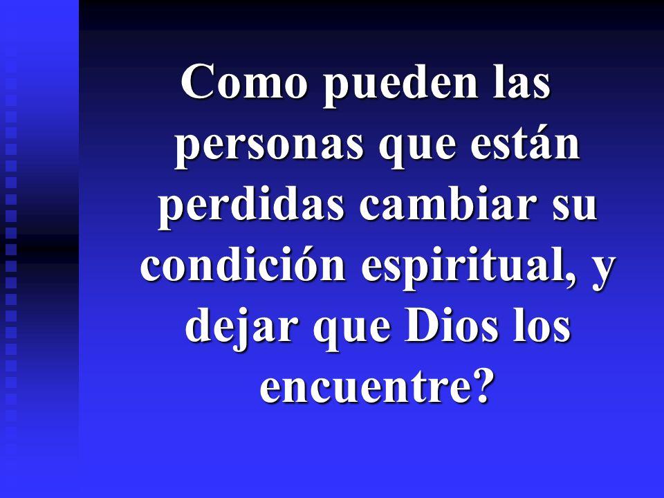 Como pueden las personas que están perdidas cambiar su condición espiritual, y dejar que Dios los encuentre?
