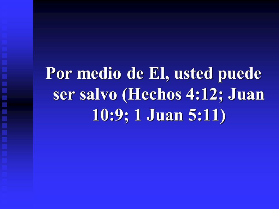 Por medio de El, usted puede ser salvo (Hechos 4:12; Juan 10:9; 1 Juan 5:11)
