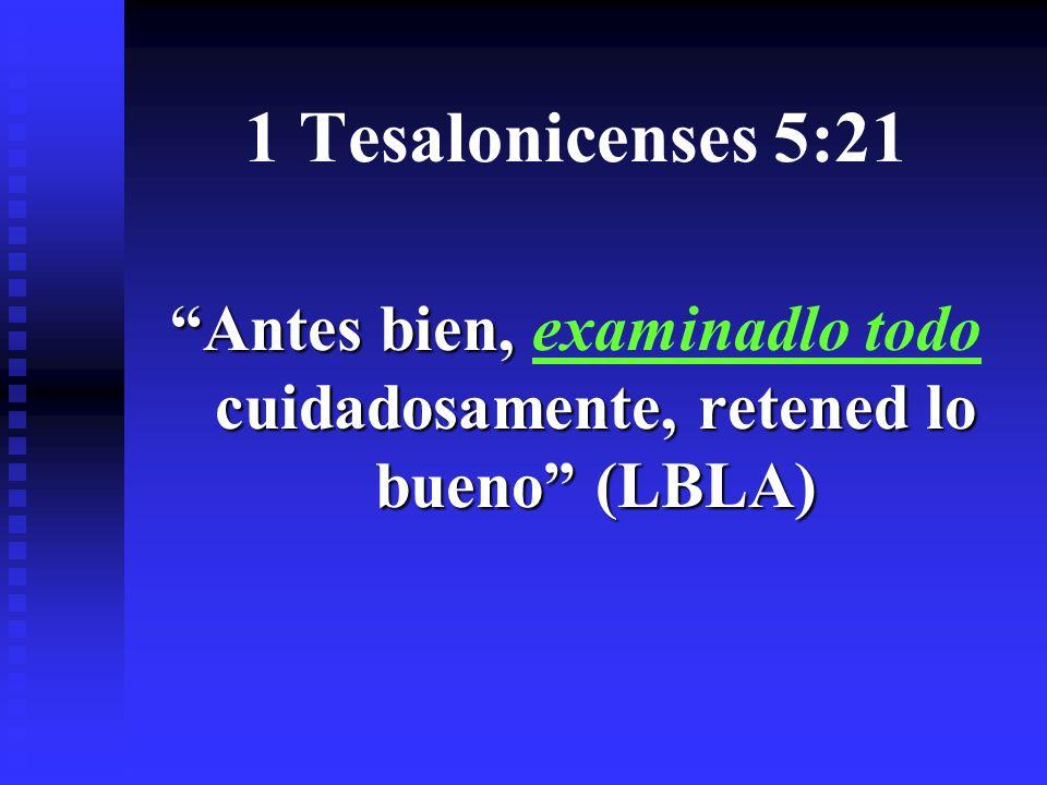 1 Tesalonicenses 5:21 Antes bien, cuidadosamente, retened lo bueno (LBLA) Antes bien, examinadlo todo cuidadosamente, retened lo bueno (LBLA)