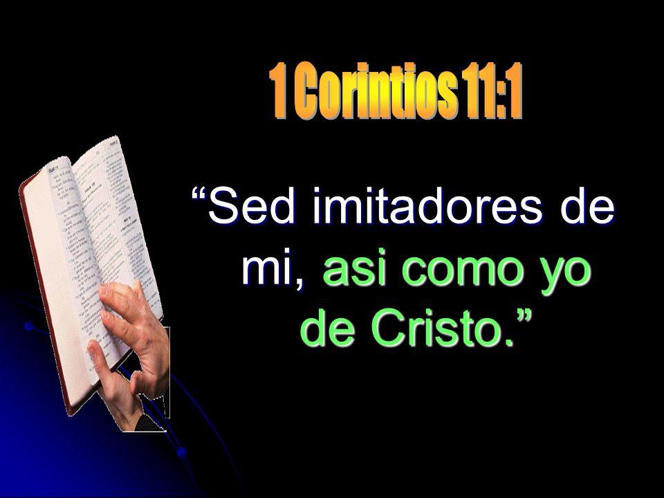 Sed imitadores de mi, asi como yo de Cristo.