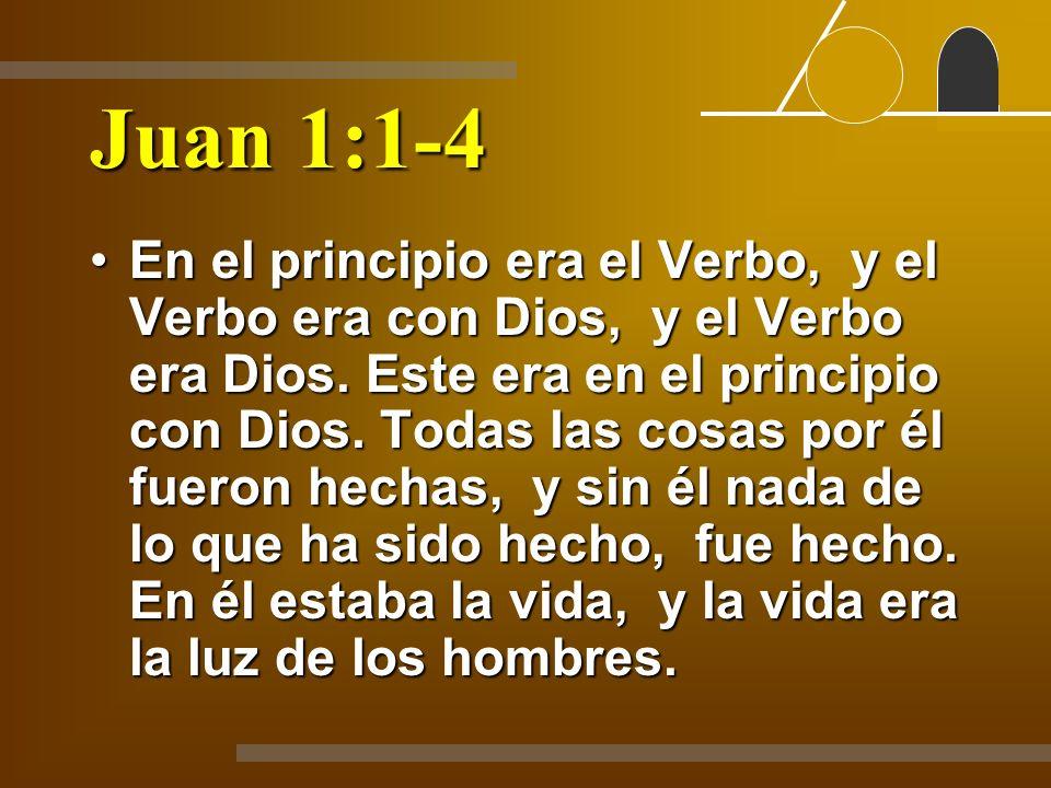 Juan 1:1-4 En el principio era el Verbo, y el Verbo era con Dios, y el Verbo era Dios. Este era en el principio con Dios. Todas las cosas por él fuero
