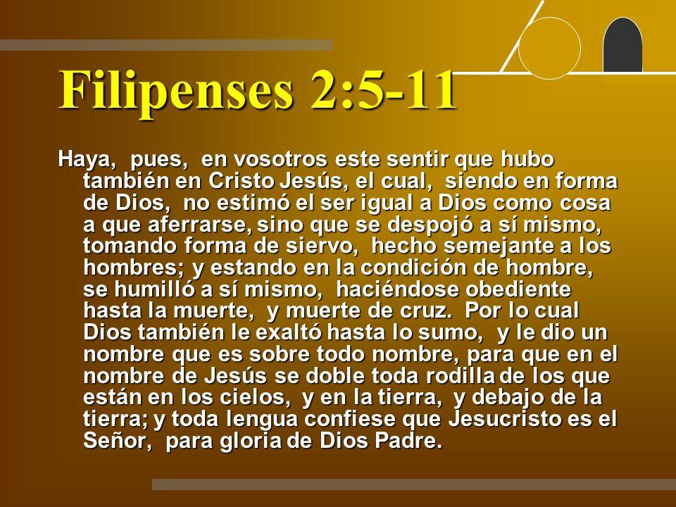 Filipenses 2:5-11 Haya, pues, en vosotros este sentir que hubo también en Cristo Jesús, el cual, siendo en forma de Dios, no estimó el ser igual a Dio