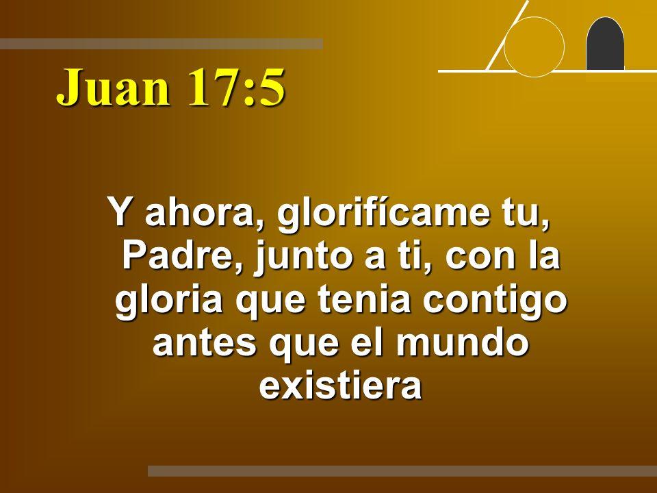Juan 17:5 Y ahora, glorifícame tu, Padre, junto a ti, con la gloria que tenia contigo antes que el mundo existiera