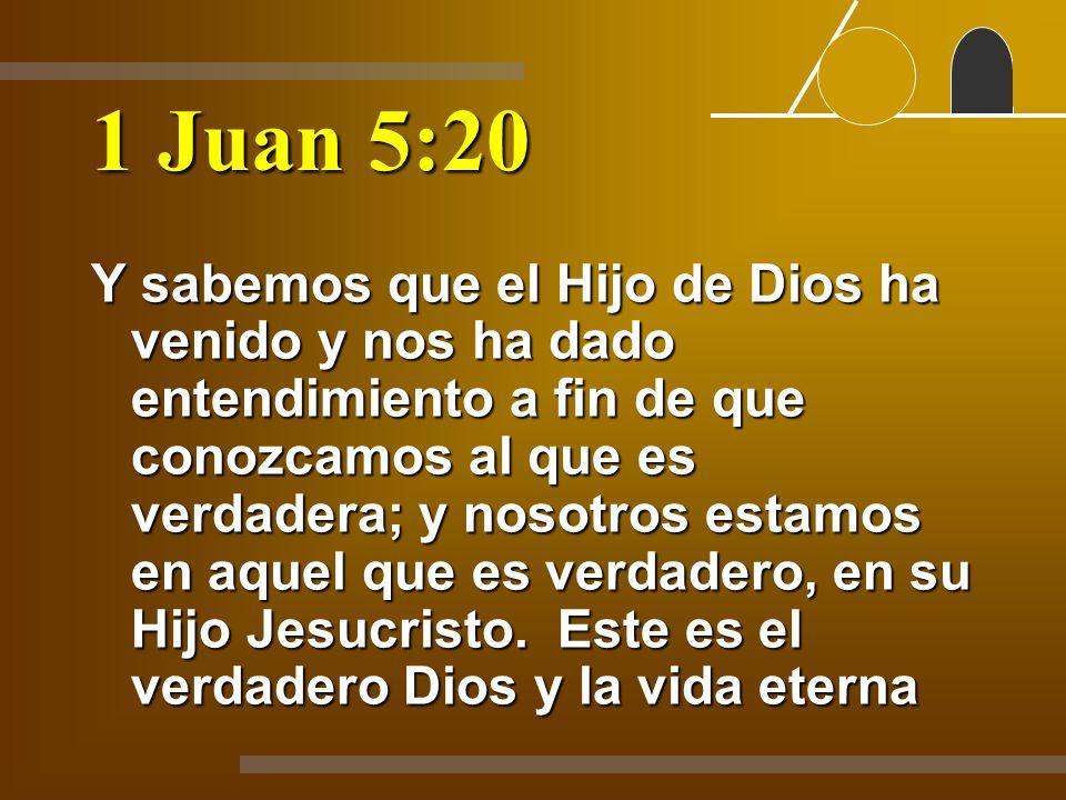 1 Juan 5:20 Y sabemos que el Hijo de Dios ha venido y nos ha dado entendimiento a fin de que conozcamos al que es verdadera; y nosotros estamos en aqu