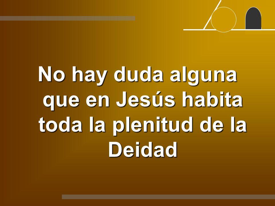 No hay duda alguna que en Jesús habita toda la plenitud de la Deidad