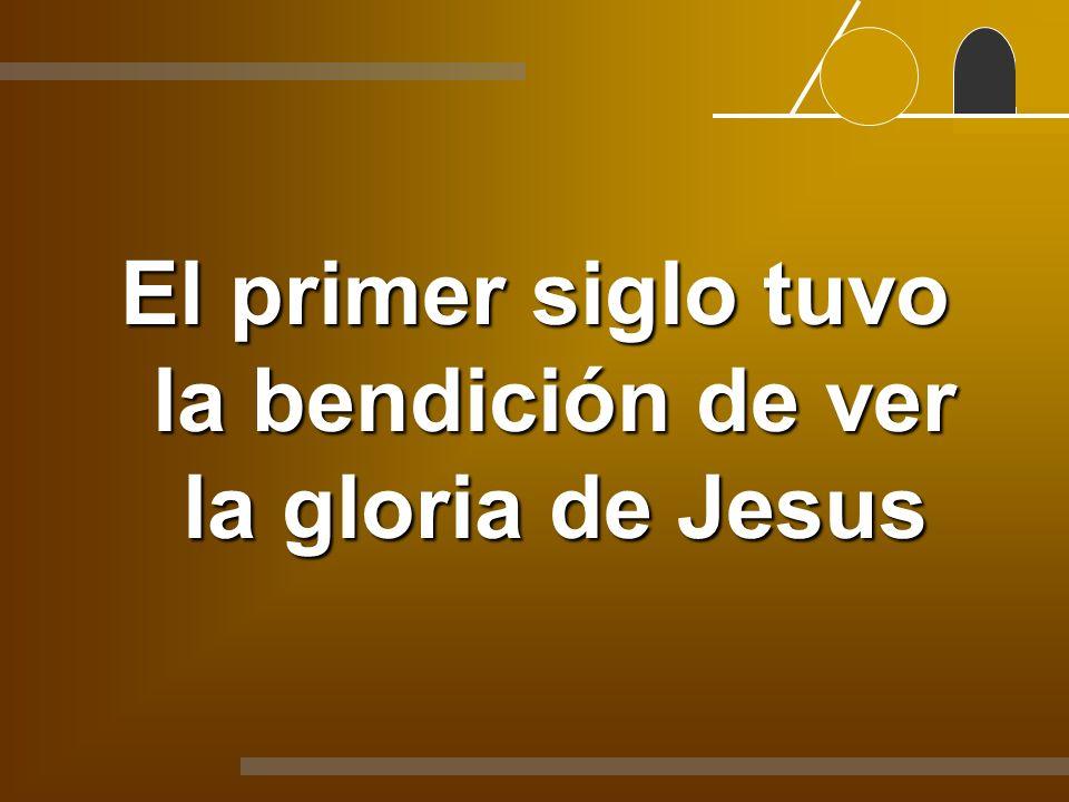 El primer siglo tuvo la bendición de ver la gloria de Jesus