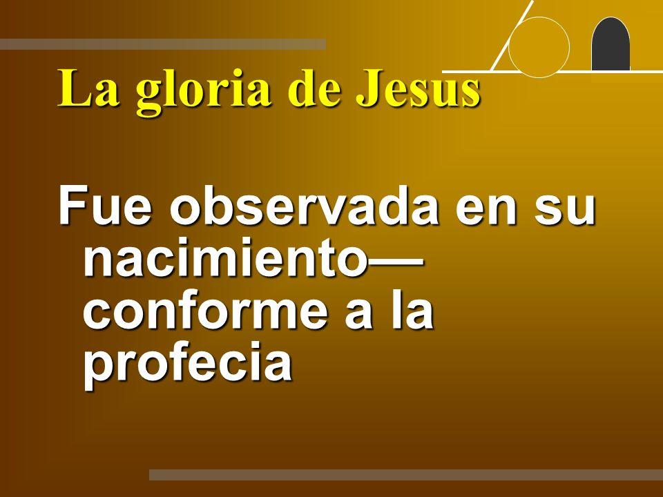 La gloria de Jesus Fue observada en su nacimiento conforme a la profecia