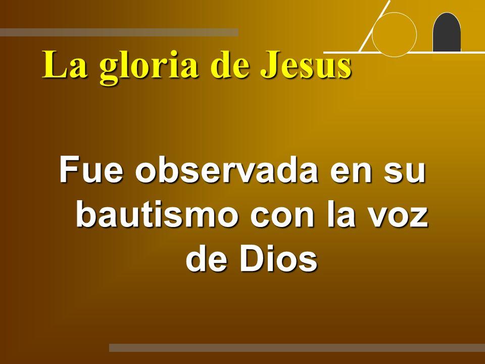 La gloria de Jesus Fue observada en su bautismo con la voz de Dios