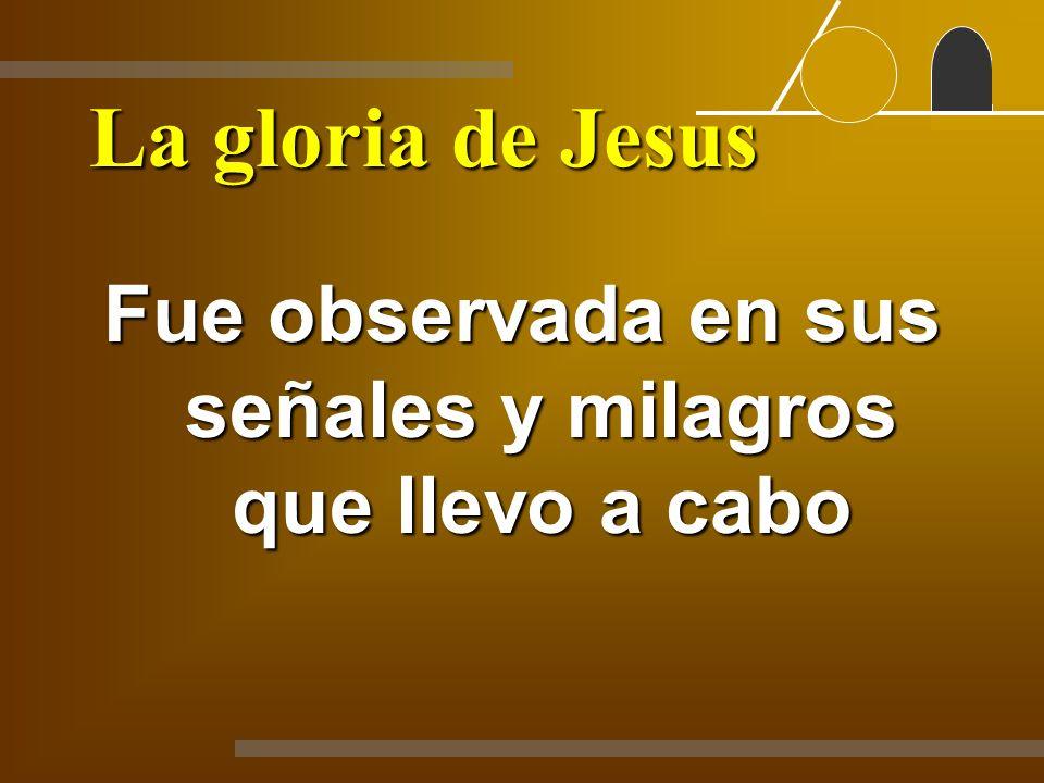 La gloria de Jesus Fue observada en sus señales y milagros que llevo a cabo