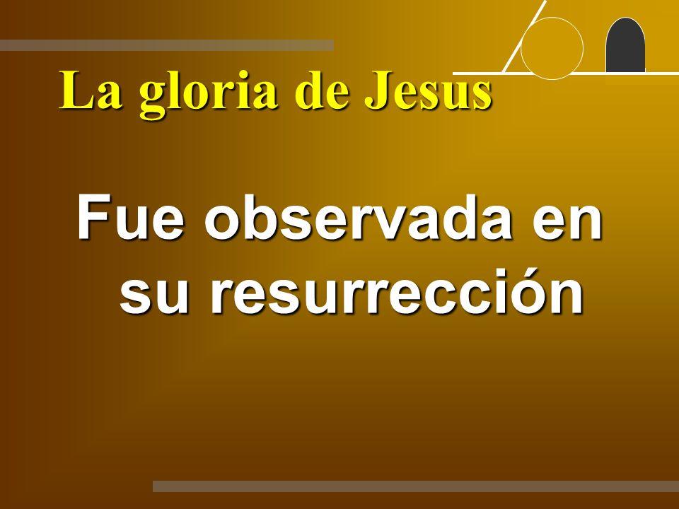La gloria de Jesus Fue observada en su resurrección