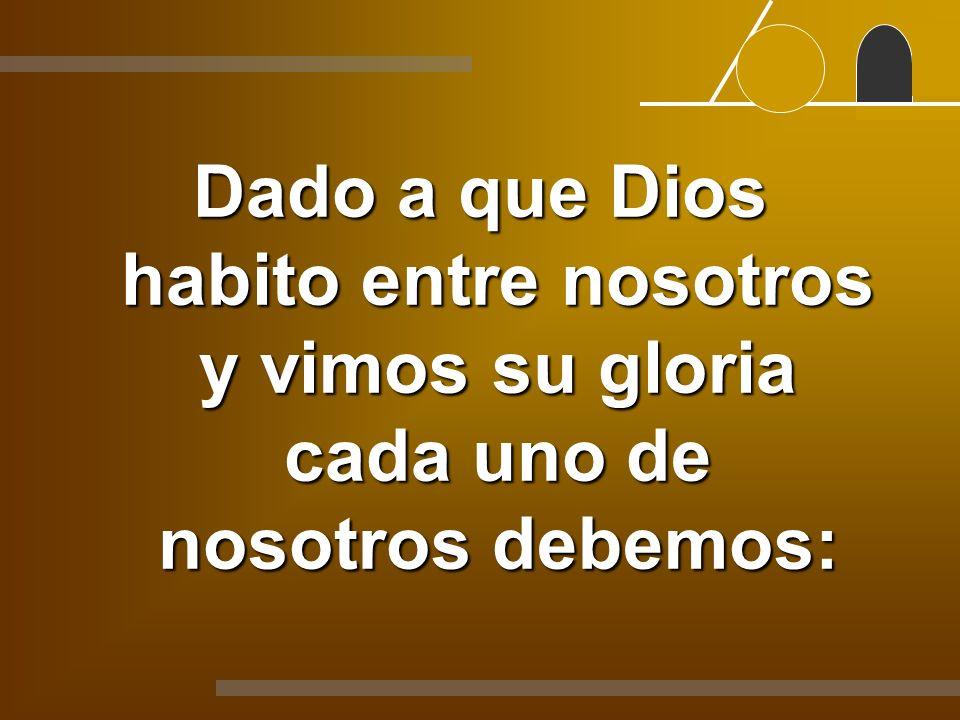 Dado a que Dios habito entre nosotros y vimos su gloria cada uno de nosotros debemos: