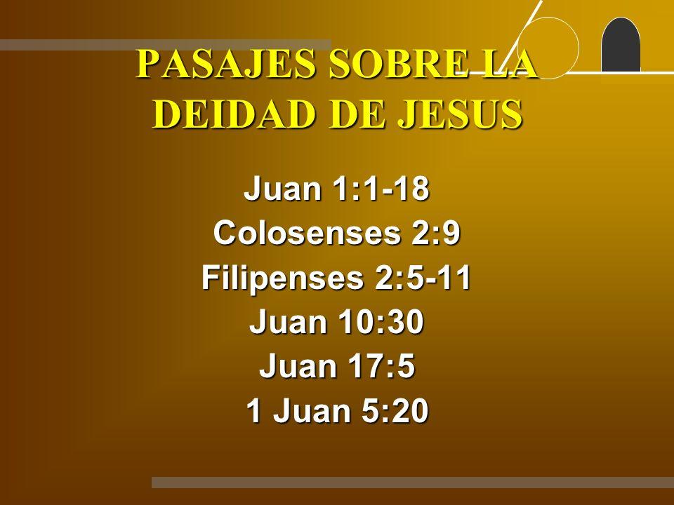 PASAJES SOBRE LA DEIDAD DE JESUS Juan 1:1-18 Colosenses 2:9 Filipenses 2:5-11 Juan 10:30 Juan 17:5 1 Juan 5:20