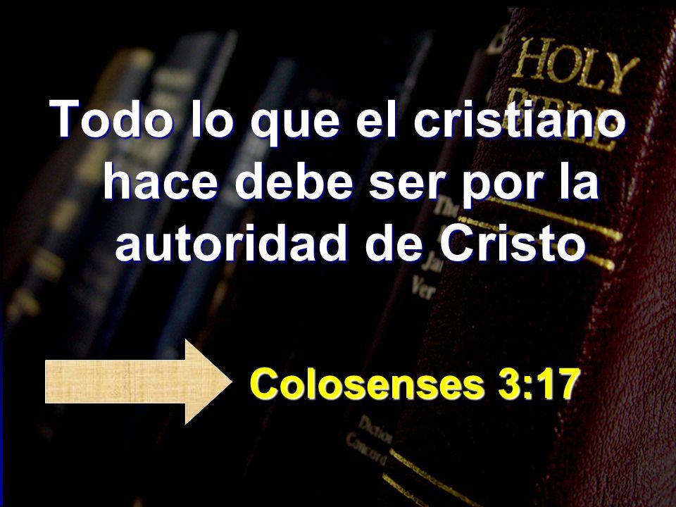 Todo lo que el cristiano hace debe ser por la autoridad de Cristo Colosenses 3:17 Colosenses 3:17