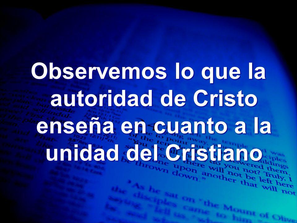Observemos lo que la autoridad de Cristo enseña en cuanto a la unidad del Cristiano
