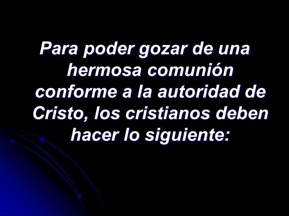 Para poder gozar de una hermosa comunión conforme a la autoridad de Cristo, los cristianos deben hacer lo siguiente: