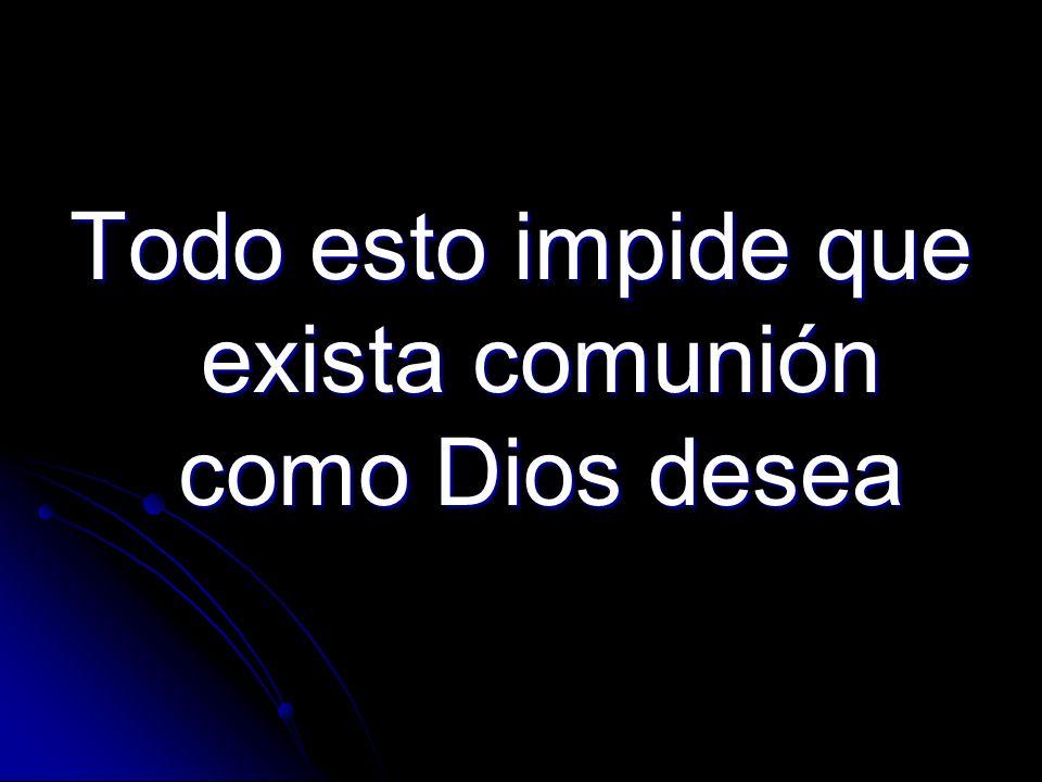 Todo esto impide que exista comunión como Dios desea