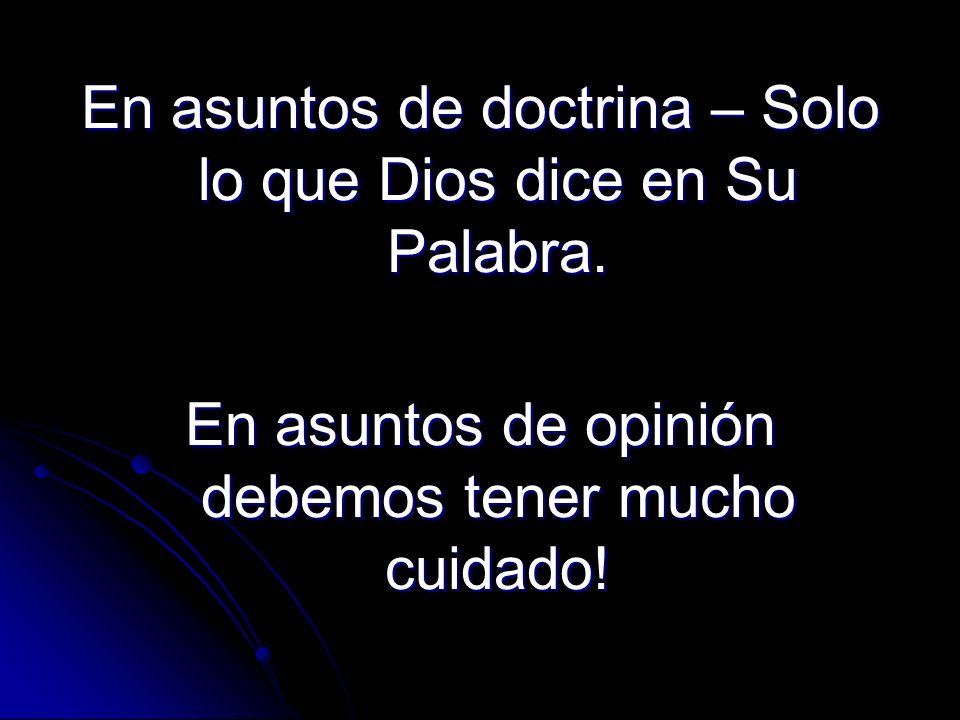En asuntos de doctrina – Solo lo que Dios dice en Su Palabra. En asuntos de opinión debemos tener mucho cuidado!