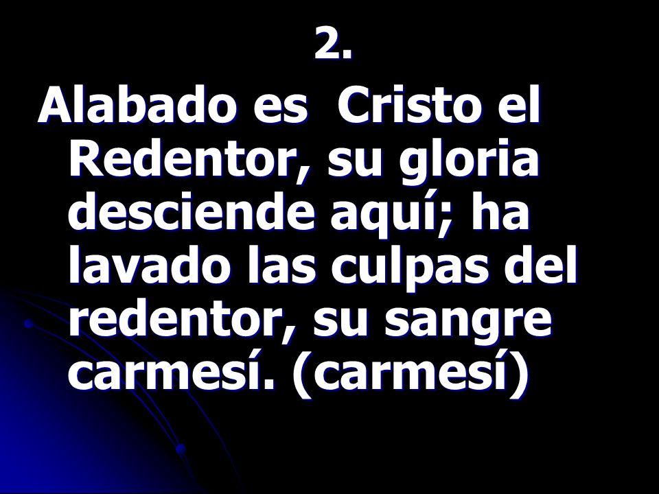2. 2. Alabado es Cristo el Redentor, su gloria desciende aquí; ha lavado las culpas del redentor, su sangre carmesí. (carmesí) Alabado es Cristo el Re