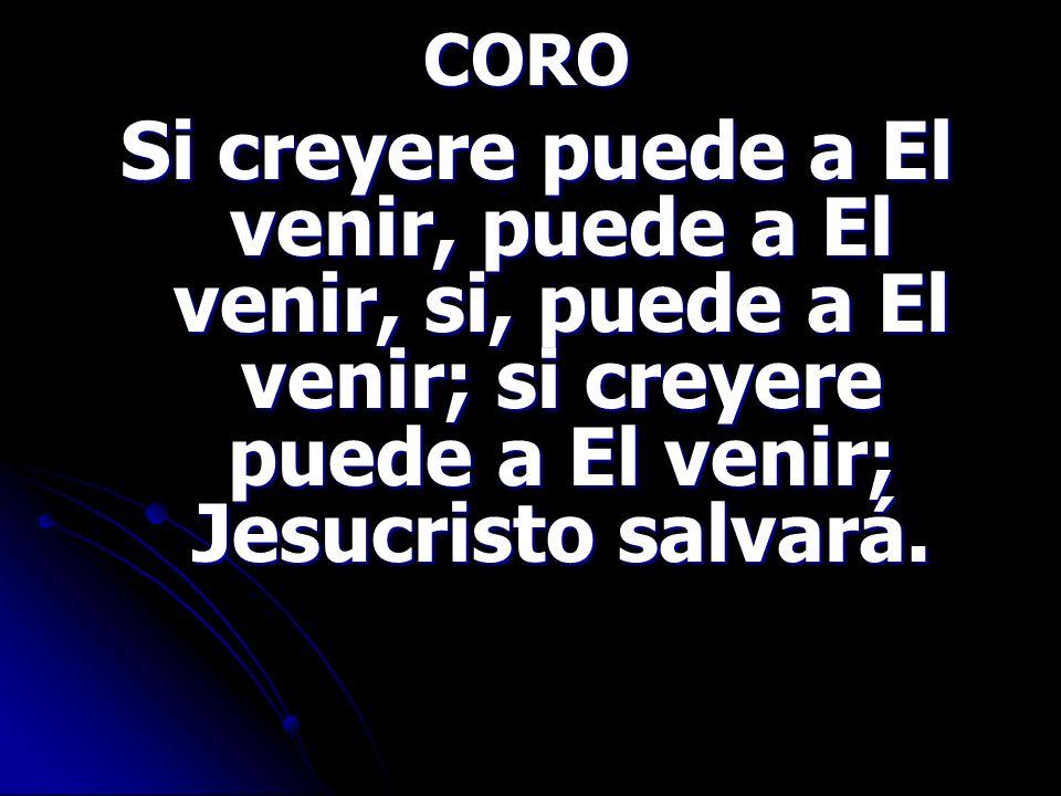 CORO Si creyere puede a El venir, puede a El venir, si, puede a El venir; si creyere puede a El venir; Jesucristo salvará. Si creyere puede a El venir