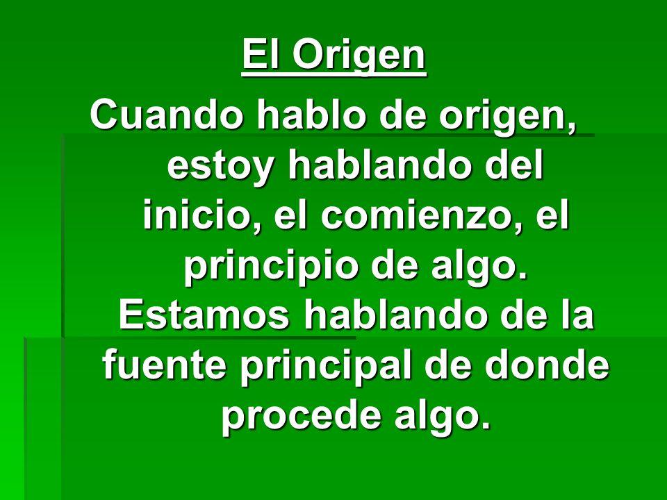 El Origen Cuando hablo de origen, estoy hablando del inicio, el comienzo, el principio de algo. Estamos hablando de la fuente principal de donde proce