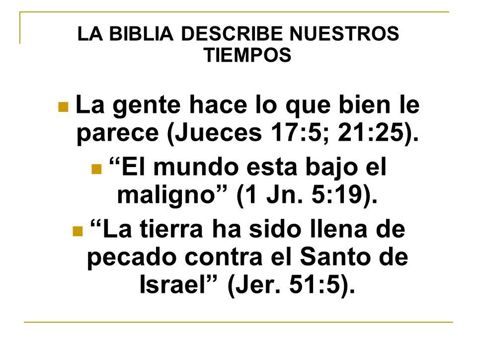 LA BIBLIA DESCRIBE NUESTROS TIEMPOS La gente hace lo que bien le parece (Jueces 17:5; 21:25). El mundo esta bajo el maligno (1 Jn. 5:19). La tierra ha