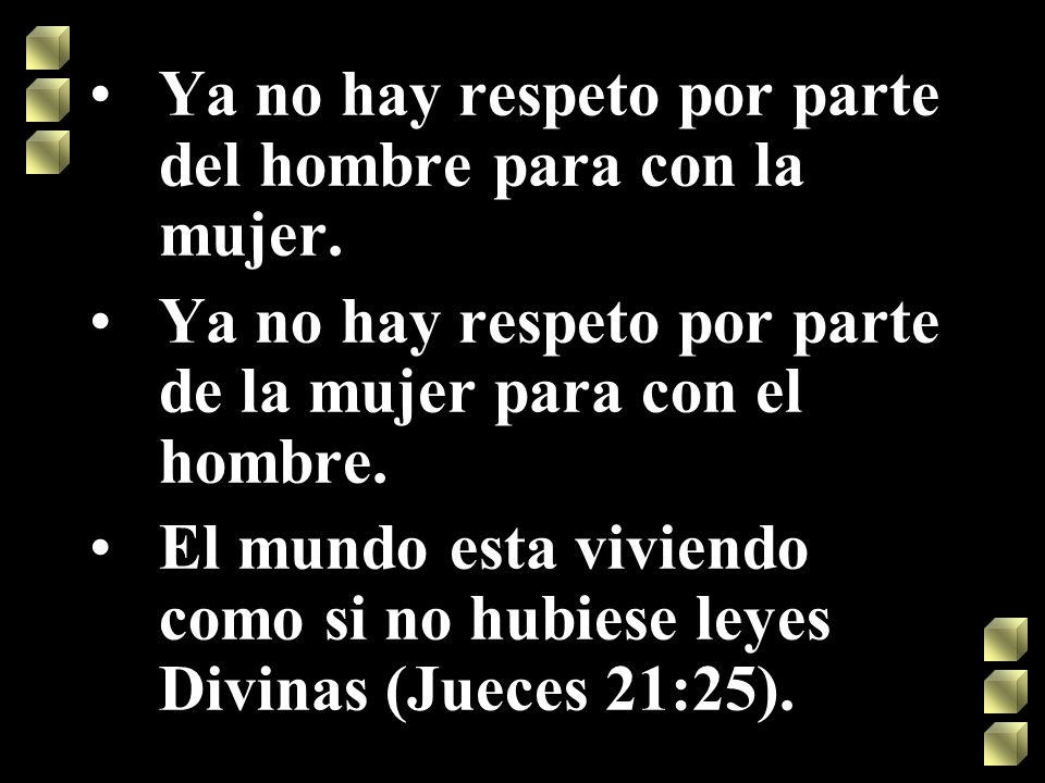 Ya no hay respeto por parte del hombre para con la mujer. Ya no hay respeto por parte de la mujer para con el hombre. El mundo esta viviendo como si n