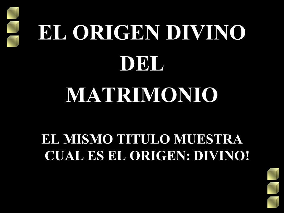 EL ORIGEN DIVINO DEL MATRIMONIO EL MISMO TITULO MUESTRA CUAL ES EL ORIGEN: DIVINO!